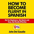 How to Become Fluent in Spanish: Not for Beginners, Not Quick and Easy, but Really Effective (Spanish Books) Hörbuch von John Del Gaudio Gesprochen von: Matt Stone