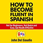 How to Become Fluent in Spanish: Not for Beginners, Not Quick and Easy, but Really Effective (Spanish Books) | John Del Gaudio