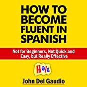 How to Become Fluent in Spanish: Not for Beginners, Not Quick and Easy, but Really Effective (Spanish Books) | [John Del Gaudio]
