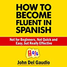 How to Become Fluent in Spanish: Not for Beginners, Not Quick and Easy, but Really Effective (Spanish Books) (       UNABRIDGED) by John Del Gaudio Narrated by Matt Stone