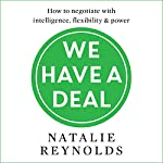 We Have a Deal: How to Negotiate with Intelligence, Flexibility and Power | Natalie Reynolds