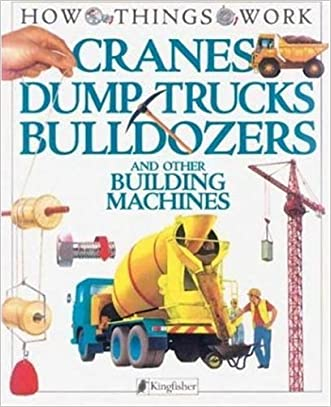 Cranes, Dump Trucks, Bulldozers: and Other Building Machines (How Things Work)