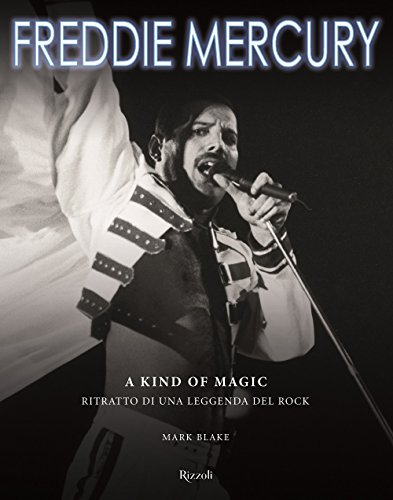 Freddy Mercury. A kind of magic. Ritratto di una leggenda del rock