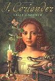 I, Coriander / Sally Gardner Sally Gardner