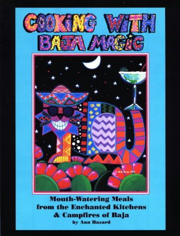 Cooking With Baja Magic : Mouth-Watering Meals from the Enchanted Kitchens & Campfires of Baja