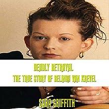 Deadly Betrayal: The True Story of Belinda Van Krevel   Livre audio Auteur(s) : Sara Griffith Narrateur(s) : Sangita Chauhan