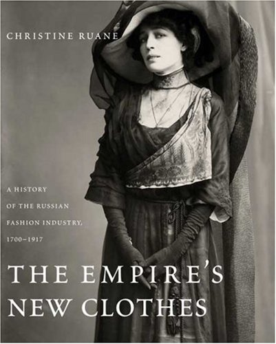The Empire's New Clothes: A History of the Russian Fashion Industry, 1700-1917