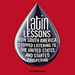 Latin Lessons: How South America Stopped Listening to the United States and Started Prospering | Hal Weitzman