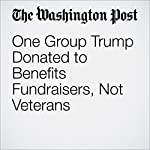 One Group Trump Donated to Benefits Fundraisers, Not Veterans | Jose A. DelReal,David A. Fahrenthold