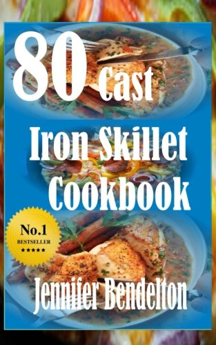 80 Cast Iron Skillet Cook book by Jennifer Bendelton