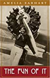 Amelia Earhart The Fun of It: Random Records of My Own Flying and of Women in Aviation