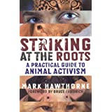 Striking at the Roots: A Practical Guide to Animal Activism ~ Mark Hawthorne