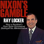 Nixon's Gamble: How a President's Own Secret Government Destroyed His Administration | Ray Locker