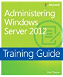 Training Guide: Administering Windows Server 2012 (Training Guides)