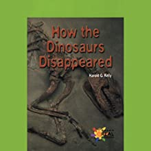 How the Dinosaurs Disappeared (       UNABRIDGED) by Harold G. Kelly Narrated by Sonia Manzano