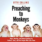 Preaching to Monkeys: Hope, Healing, and Understanding for Fathers, Sons, and the People Who Love Them Hörbuch von Otto Collins Gesprochen von: Otto Collins