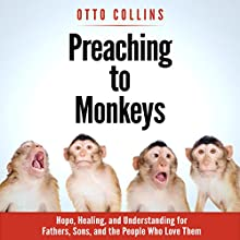 Preaching to Monkeys: Hope, Healing, and Understanding for Fathers, Sons, and the People Who Love Them Audiobook by Otto Collins Narrated by Otto Collins