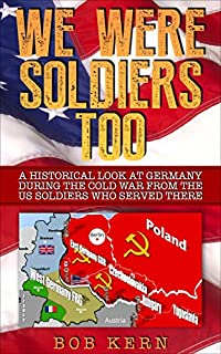 We Were Soldiers Too: A Historical Look At Germany During The Cold War From The Us Soldiers Who Served There by Bob Kern ebook deal