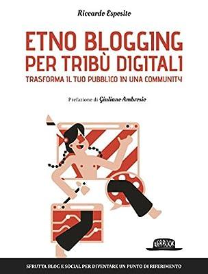 Etno Blogging per tribù digitali - Trasforma il tuo pubblico in una community - Sfrutta blog e social per diventare un punto di riferimento