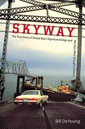 skyway-the-true-story-of-tampa-bays-signature-bridge-and-the-man-who-brought-it-down-by-bill-deyoung