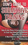 Dom's Guide To Submissive Training Vol. 3: How To Use These 31 Everyday Objects To Train Your New Sub For Ultimate Pleasure & Excitement. A Must Read ... Relationship (Men's Guide to BDSM) (Volume 3)