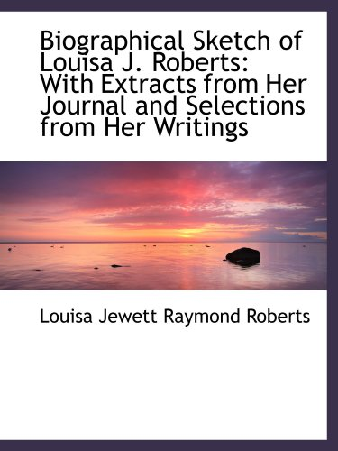 Biographical Sketch of Louisa J. Roberts: With Extracts from Her Journal and Selections from Her Wri