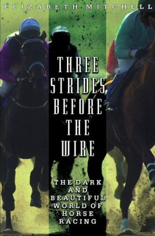 Three Strides Before the Wire: The Dark and Beautiful World of Horse Racing, Elizabeth Mitchell