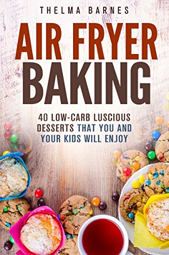 Air Fryer Baking: 40 Low-Carb Luscious Desserts that You and Your Kids Will Enjoy (Low Carb Healthy Meals) by Wendy Cole