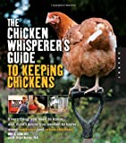 The Chicken Whisperers Guide to Keeping Chickens: Everything You Need to Know . . . and Didnt Know You Needed to Know About Backyard and Urban Chickens