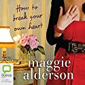 How to Break Your Own Heart Audiobook by Maggie Alderson Narrated by Catherine Milte