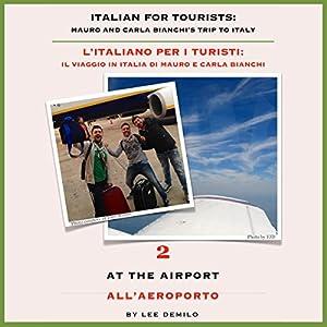 Italian for Tourists Second Lesson: At the Airport: L' Italiano per i Turisti Seconda Lezione: All'Aeroporto (L' Italiano per i Turisti: Il Viaggio ... di Mauro e Carla Bianchi) (Italian Edition) | [Lee DeMilo]