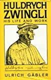 Huldrych Zwingli: His Life and Work