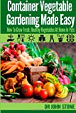 Dr John Stone Container Vegetable Gardening Made Easy: How To Grow Fresh, Healthy Vegetables At Home In Pots
