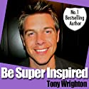 Be Super Inspired Audiobook by Tony Wrighton Narrated by Tony Wrighton