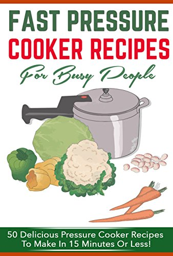 Fast Pressure Cooker Recipes For Busy People - 50 Delicious Pressure Cooker Recipes To Make In 15 Minutes Or Less (pressure cooker, fast pressure cooker) by Matt Van Jacobs