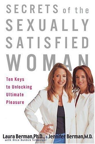 Secrets of the Sexually Satisfied Woman: Ten Keys to Unlocking Ultimate Pleasure, Laura Berman, Jennifer Berman, Alice Burdick Schweiger