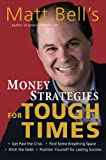 Matt Bells Money Strategies for Tough Times: Ditch the Debt, Get Past the Crisis, Find Some Breathing Space, Position Yourself for Lasting Success