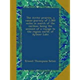 The Arctic prairies, a canoe-journey of 2,000 miles in search of the caribou; being the account of a voyage to...