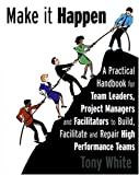 img - for Make it Happen- A Practical Handbook for Team Leaders,Project Managers and Facilitators to Build, Facilitate and Repair High Performance Teams book / textbook / text book