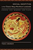 Social Identities in the Classic Maya Northern Lowlands: Gender, Age, Memory, and Place (The Linda Schele Series in Maya and Pre-Columbian Studies)