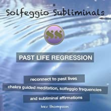 Past Life Regression, Reconnect to Past Lives: Chakra Guided Meditation, Solfeggio Frequencies & Subliminal Affirmations Speech by  Solfeggio Subliminals Narrated by Kev Thompson
