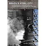 Brazil's Steel City: Developmentalism, Strategic Power, and Industrial Relations in Volta Redonda, 1941-1964