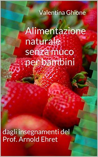 Alimentazione naturale senza muco per bambini: dagli insegnamenti del Prof. Arnold Ehret (Italian Edition) by Valentina Ghione