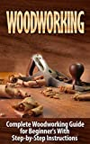Woodworking: Woodworking Guide for Beginner's With Step-by-Step Instructions (BONUS - 16,000 Woodworking Plans and Projects): Woodworking (Crafts and Hobbies, ... How to and Home Improvement, Carpentry)