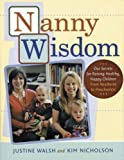 Nanny Wisdom: Our Secrets for Raising Healthy, Happy Children--From Newborns to Preschoolers (1584794739) by Walsh, Justine