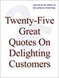 img - for Twenty-Five Great Quotes On Delighting Customers -- The Importance Of Meeting Customer Needs book / textbook / text book