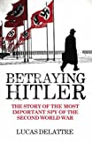 img - for Betraying Hitler: The Story of the Most Important Spy of the Second World War by Lucas Delattre (2006-03-09) book / textbook / text book