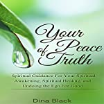 Your Peace of Truth: Spiritual Guidance for Your Spiritual Awakening, Spiritual Healing, and Undoing the Ego for Good | Dina Black