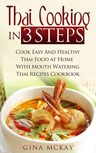 Thai Cooking in 3 Steps: Cook Easy And Healthy Thai Food at Home With Mouth Watering Thai Recipes Cookbook by Gina McKay