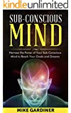Subconscious Mind: Harness the Power of Your Subconscious Mind to Reach Your Goals and Dreams (Subconscious Mind, Hidden Power of the Mind, Harness the Subconscious Mind Book 1)